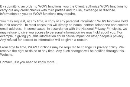 By submitting an order to WOW functions, you the Client, authorize WOW functions to carry out any credit checks with third parties and to use, exchange or disclose information on you as WOW functions may require.  You may request, at any time, a copy of any personal information WOW functions hold in their records.  In most cases this will simply be name, contact telephone and contact email address.  In some cases, in accordance with the National Privacy Principals, we may refuse to give you access to personal information we may hold about you. For example, if giving you this information could cause impact on other people's privacy. Any refusal for access to information will be given a reason.  From time to time, WOW functions may be required to change its privacy policy. We reserve the right to do so at any time. Any such changes will be notified through this Website.  Contact us if you need to know more ...