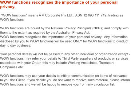 "WOW functions recognizes the importance of your personal privacy.   ""WOW functions"" means A V Corporate Pty Ltd.,  ABN 12 093 111 749, trading as WOW functions  WOW functions are bound by the National Privacy Principals (NPPs) and comply with them to the extent as required by the Australian Privacy Act. WOW functions recognizes the importance of your personal privacy.  Any information disclosed by you to WOW functions will be used ONLY for WOW functions to conduct day to day business.  Your personal details will not be passed to any other individual or organization except - WOW functions may refer your details to Third Party suppliers of products or services associated with your Order; this may include Working Associates, Transport Companies etc.  WOW functions may use your details to initiate communication on items of relevance to you the Client. If you decide you do not want to receive such material, please inform WOW functions and we will be happy to remove you from any circulation list."